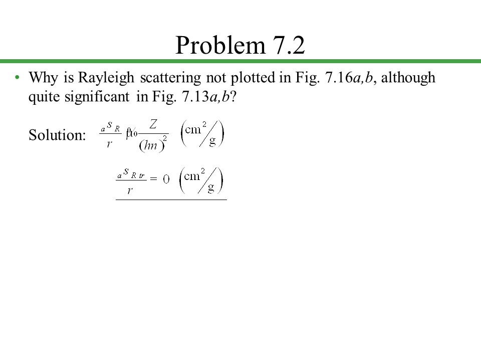 Problem 7.2 Why is Rayleigh scattering not plotted in Fig. 7.16a,b, although quite significant in Fig. 7.13a,b? Solution: