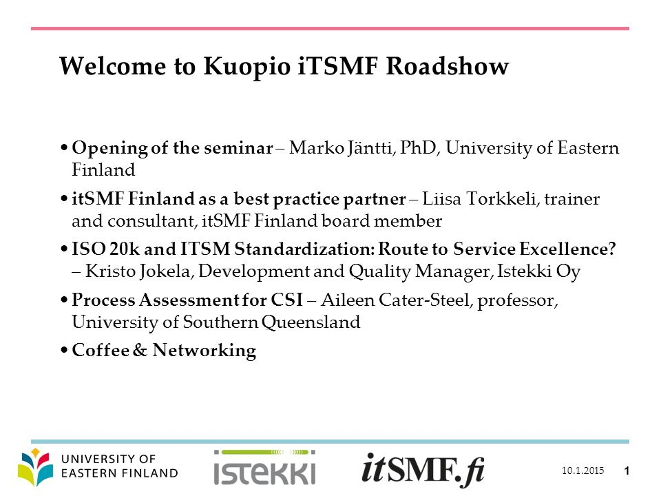 Welcome to Kuopio iTSMF Roadshow Opening of the seminar – Marko Jäntti, PhD, University of Eastern Finland itSMF Finland as a best practice partner – Liisa Torkkeli, trainer and consultant, itSMF Finland board member ISO 20k and ITSM Standardization: Route to Service Excellence.