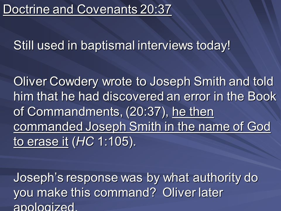 Doctrine and Covenants 20:37 Still used in baptismal interviews today! Oliver Cowdery wrote to Joseph Smith and told him that he had discovered an err
