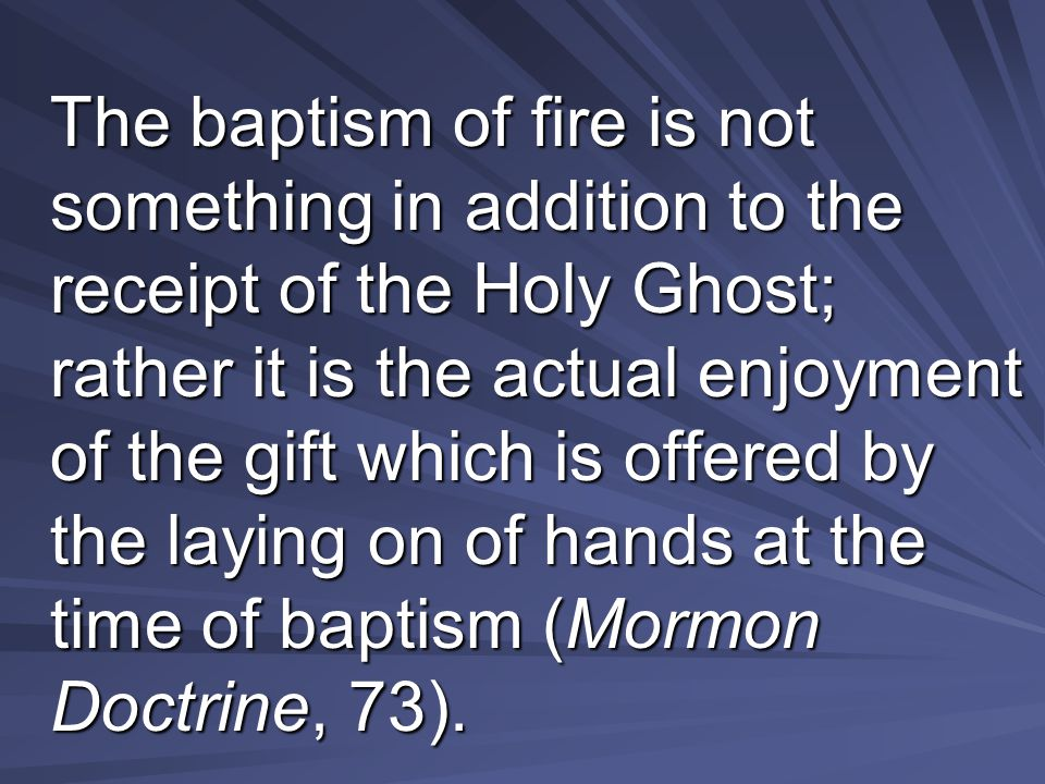 The baptism of fire is not something in addition to the receipt of the Holy Ghost; rather it is the actual enjoyment of the gift which is offered by the laying on of hands at the time of baptism (Mormon Doctrine, 73).