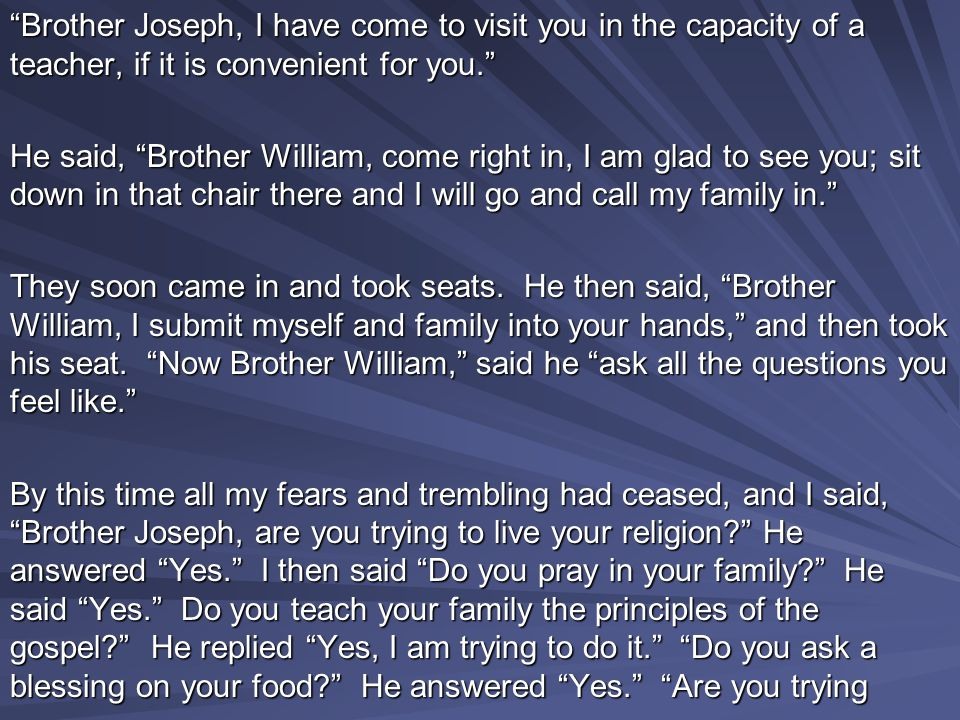 Brother Joseph, I have come to visit you in the capacity of a teacher, if it is convenient for you. He said, Brother William, come right in, I am glad to see you; sit down in that chair there and I will go and call my family in. They soon came in and took seats.