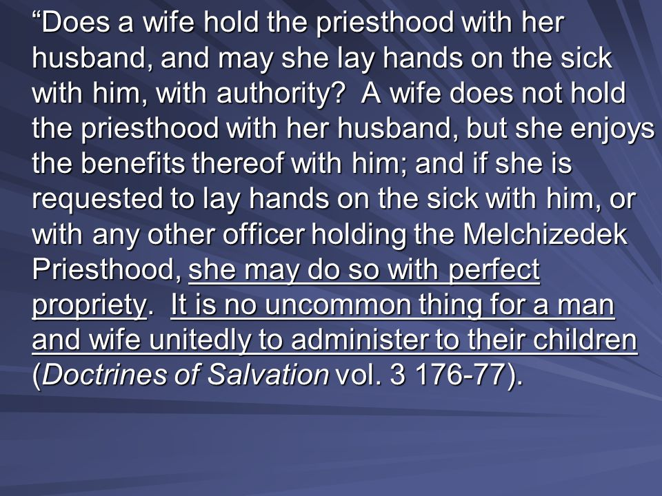 """""""Does a wife hold the priesthood with her husband, and may she lay hands on the sick with him, with authority? A wife does not hold the priesthood wit"""