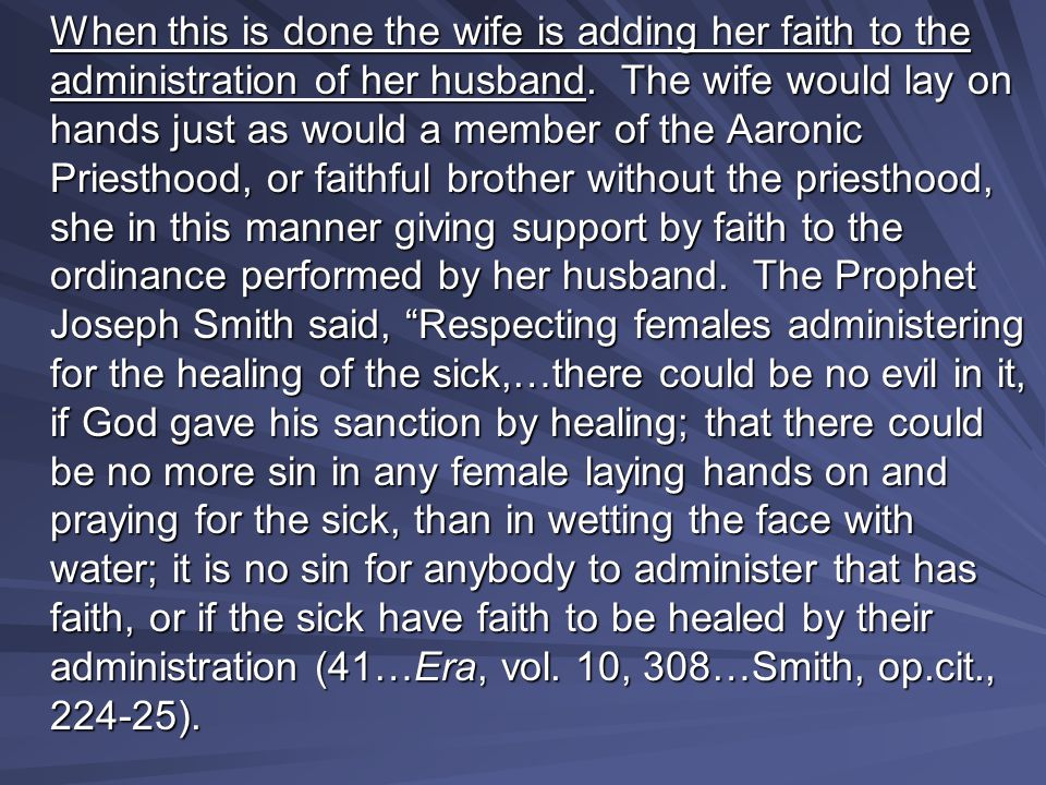 When this is done the wife is adding her faith to the administration of her husband. The wife would lay on hands just as would a member of the Aaronic