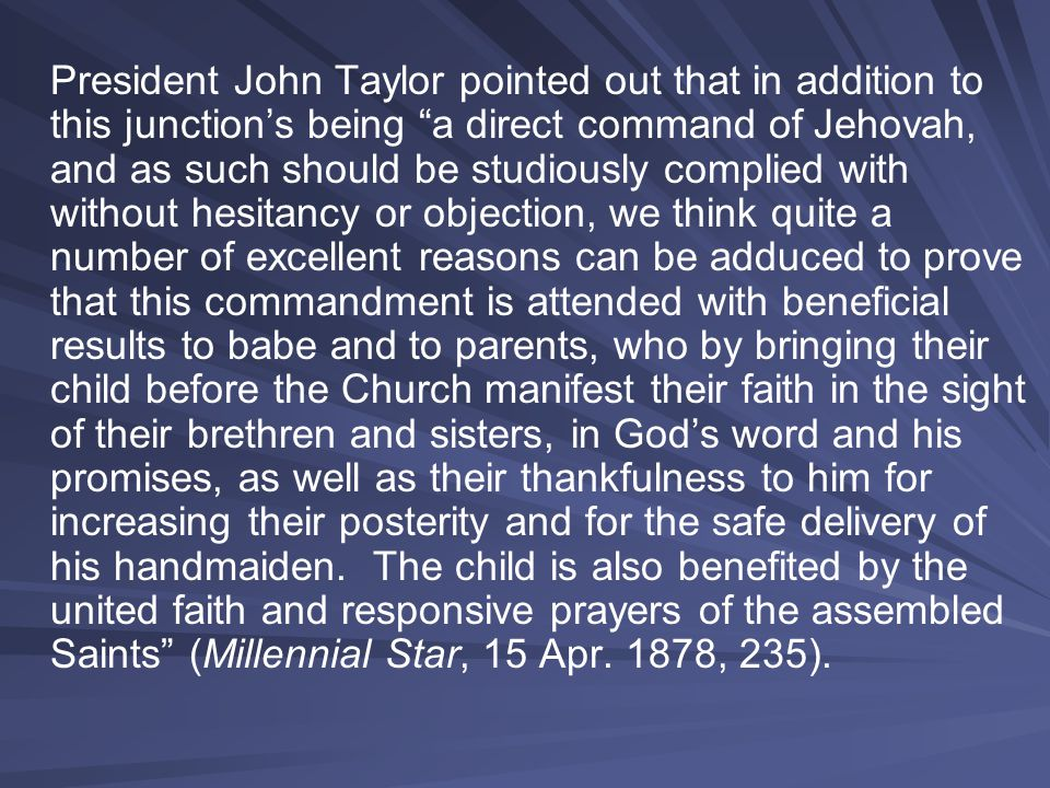 President John Taylor pointed out that in addition to this junction's being a direct command of Jehovah, and as such should be studiously complied with without hesitancy or objection, we think quite a number of excellent reasons can be adduced to prove that this commandment is attended with beneficial results to babe and to parents, who by bringing their child before the Church manifest their faith in the sight of their brethren and sisters, in God's word and his promises, as well as their thankfulness to him for increasing their posterity and for the safe delivery of his handmaiden.