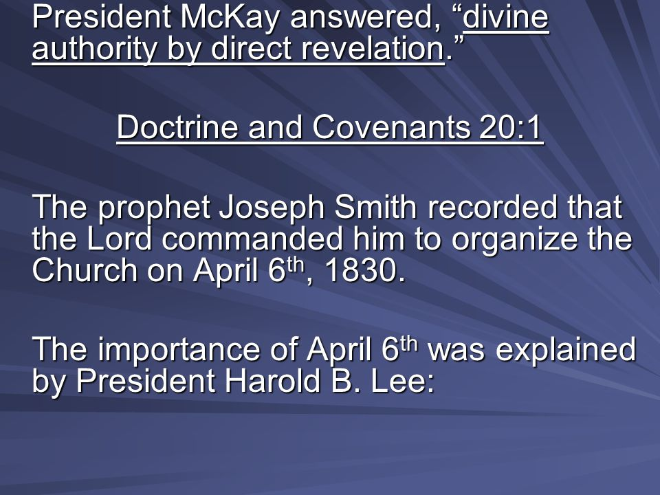 """President McKay answered, """"divine authority by direct revelation."""" Doctrine and Covenants 20:1 The prophet Joseph Smith recorded that the Lord command"""