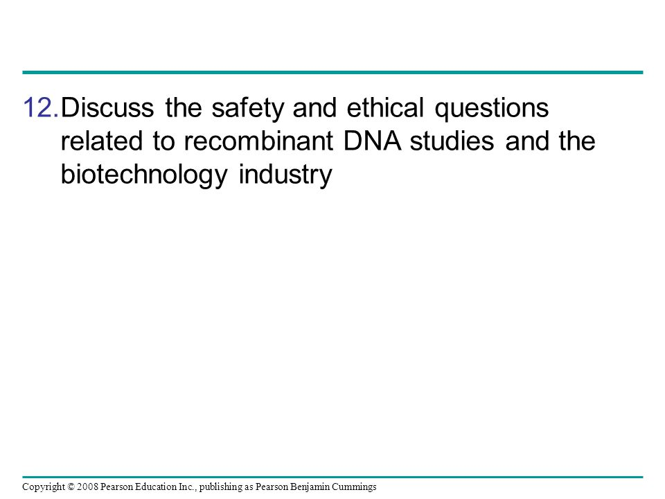 Copyright © 2008 Pearson Education Inc., publishing as Pearson Benjamin Cummings 12.Discuss the safety and ethical questions related to recombinant DN
