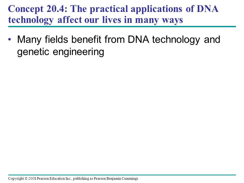 Copyright © 2008 Pearson Education Inc., publishing as Pearson Benjamin Cummings Concept 20.4: The practical applications of DNA technology affect our