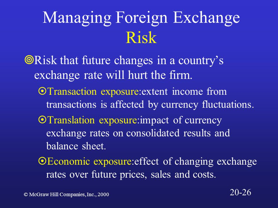 © McGraw Hill Companies, Inc., 2000 Managing Foreign Exchange Risk  Risk that future changes in a country's exchange rate will hurt the firm.