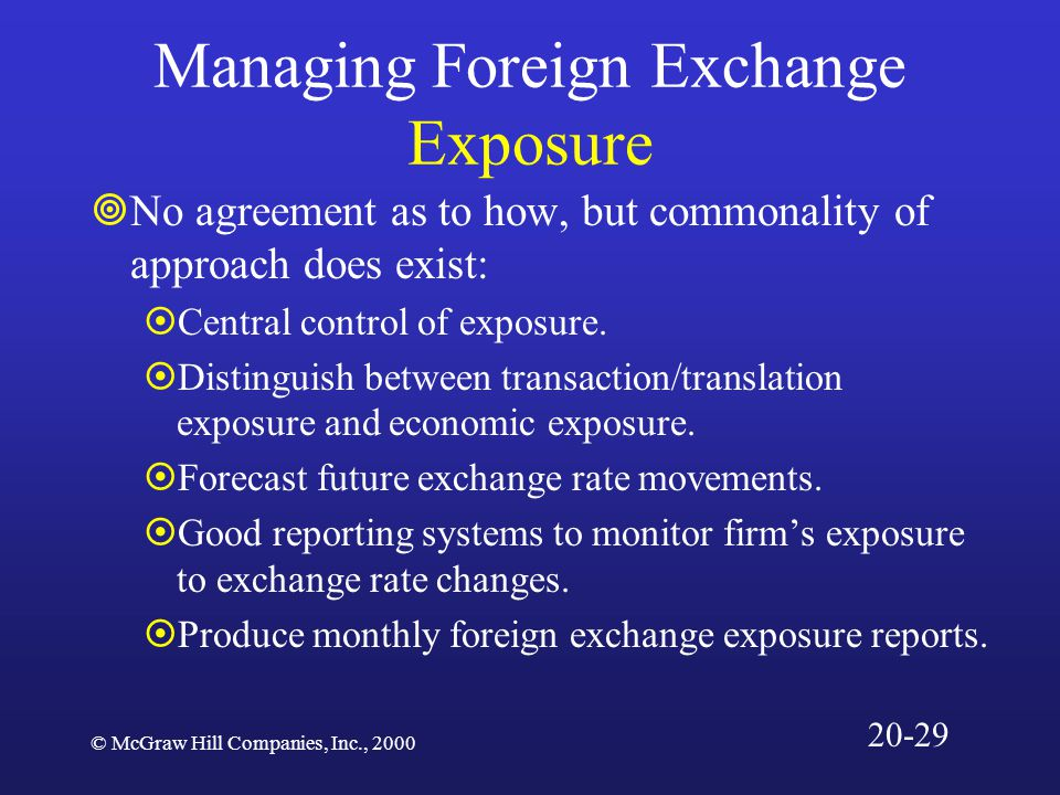© McGraw Hill Companies, Inc., 2000 Managing Foreign Exchange Exposure  No agreement as to how, but commonality of approach does exist:  Central control of exposure.