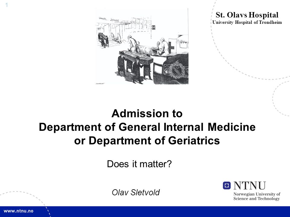 1 Admission to Department of General Internal Medicine or Department of Geriatrics St. Olavs Hospital University Hospital of Trondheim Does it matter?