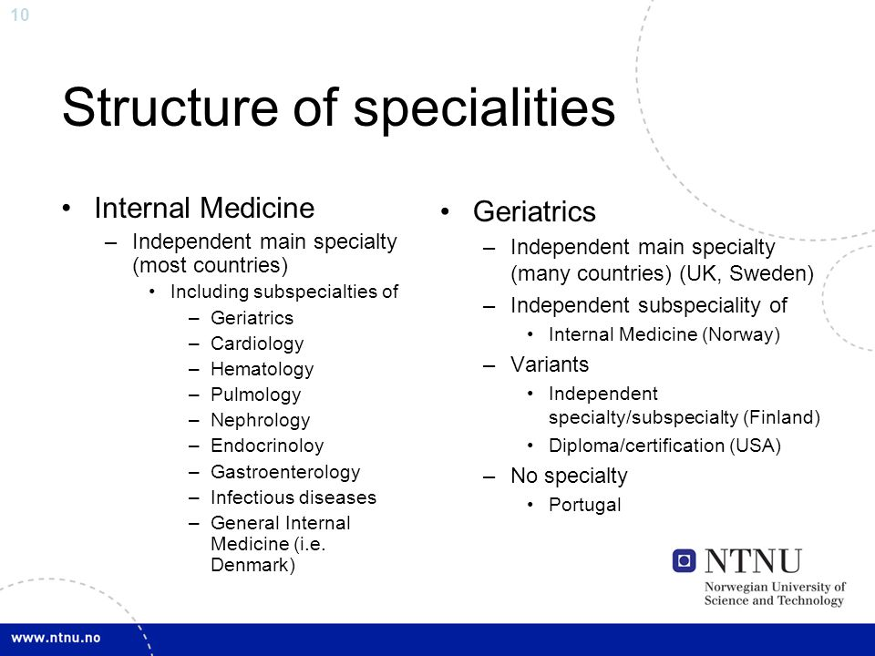 10 Structure of specialities Internal Medicine –Independent main specialty (most countries) Including subspecialties of –Geriatrics –Cardiology –Hemat