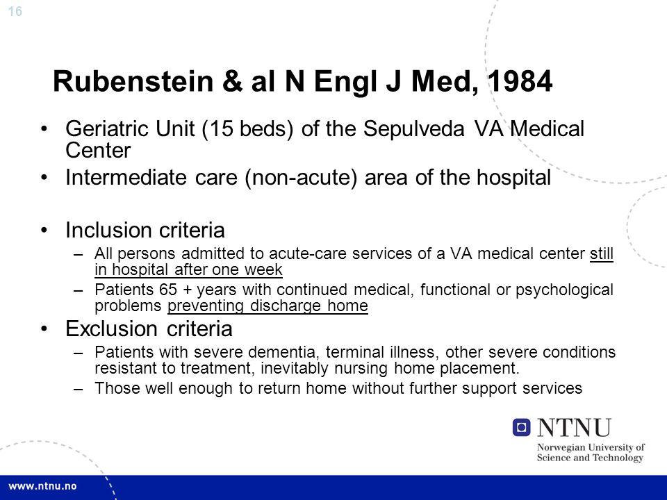 16 Rubenstein & al N Engl J Med, 1984 Geriatric Unit (15 beds) of the Sepulveda VA Medical Center Intermediate care (non-acute) area of the hospital I