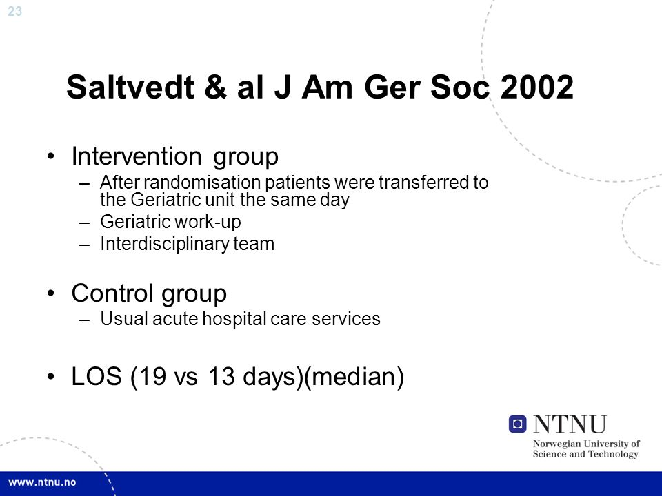 23 Saltvedt & al J Am Ger Soc 2002 Intervention group –After randomisation patients were transferred to the Geriatric unit the same day –Geriatric wor