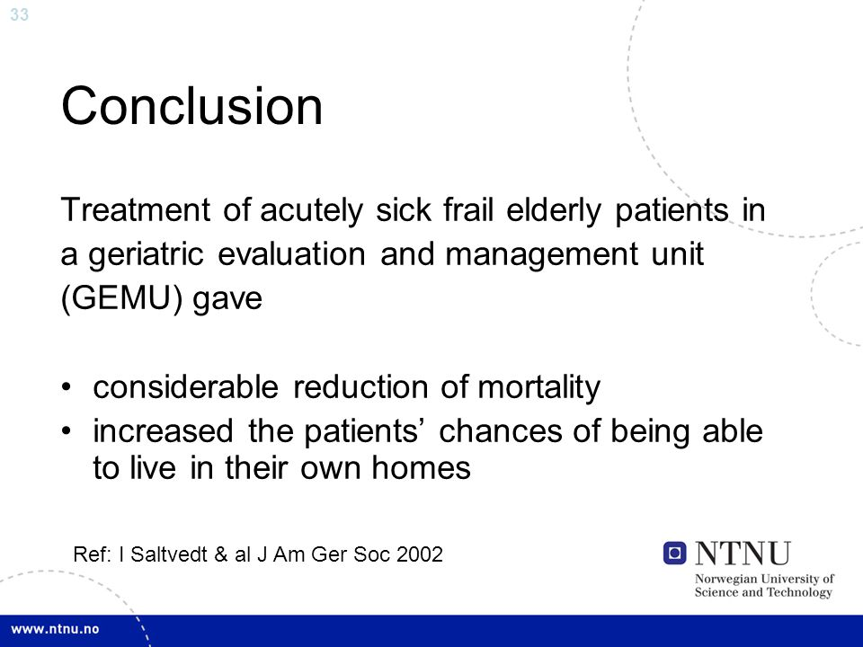 33 Conclusion Treatment of acutely sick frail elderly patients in a geriatric evaluation and management unit (GEMU) gave considerable reduction of mor
