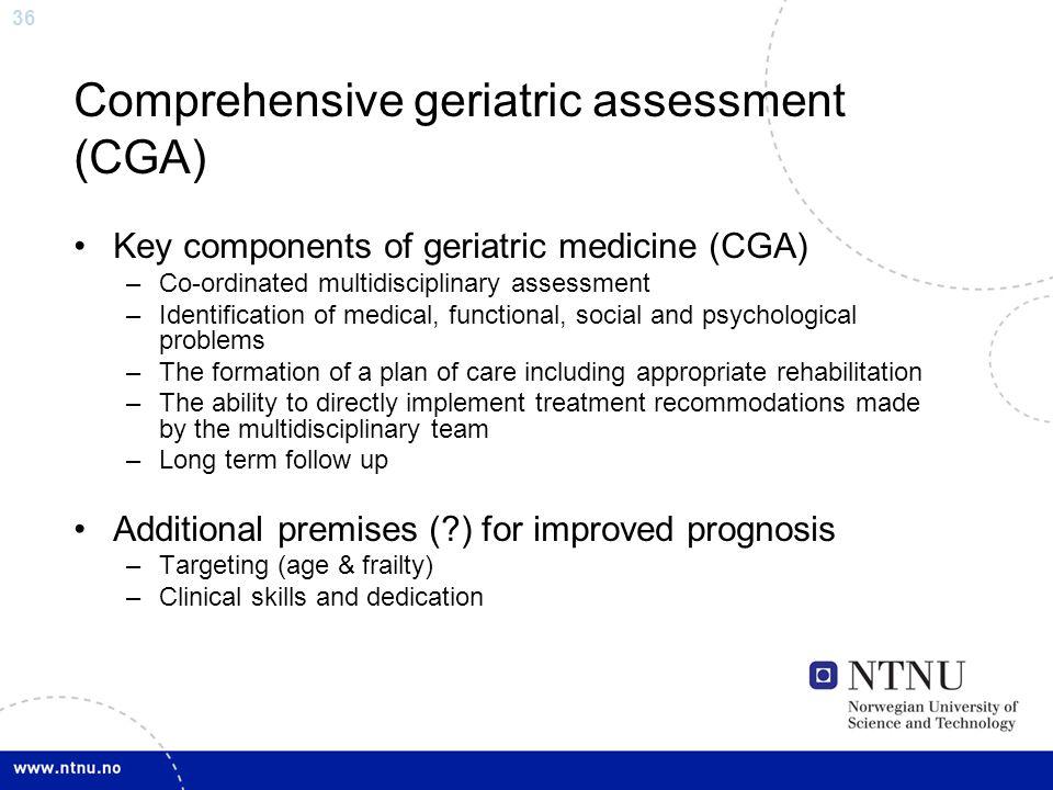 36 Comprehensive geriatric assessment (CGA) Key components of geriatric medicine (CGA) –Co-ordinated multidisciplinary assessment –Identification of m