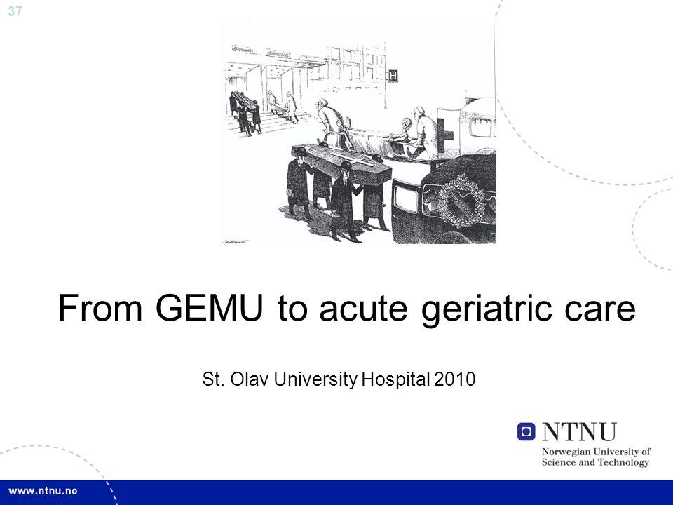 37 From GEMU to acute geriatric care St. Olav University Hospital 2010