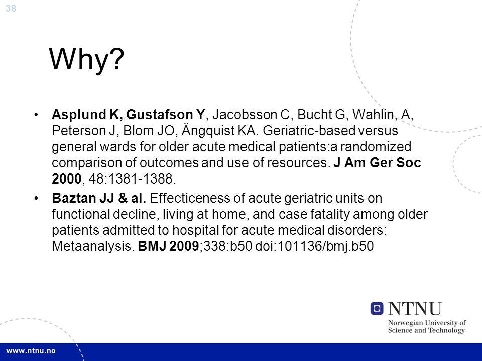 38 Why? Asplund K, Gustafson Y, Jacobsson C, Bucht G, Wahlin, A, Peterson J, Blom JO, Ängquist KA. Geriatric-based versus general wards for older acut