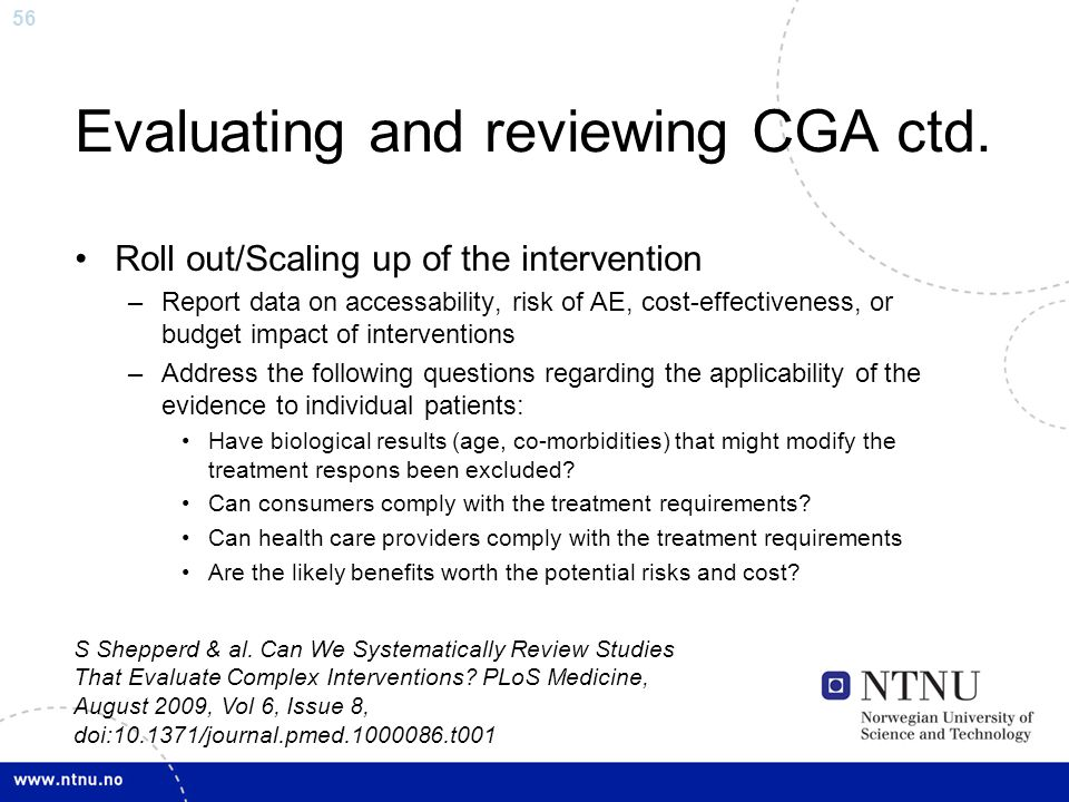 56 Evaluating and reviewing CGA ctd. Roll out/Scaling up of the intervention –Report data on accessability, risk of AE, cost-effectiveness, or budget