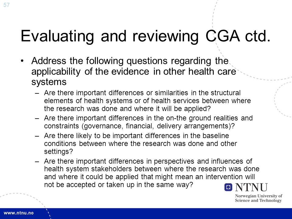 57 Evaluating and reviewing CGA ctd. Address the following questions regarding the applicability of the evidence in other health care systems –Are the