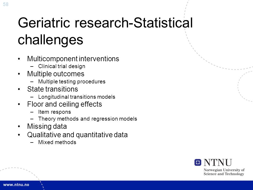 58 Geriatric research-Statistical challenges Multicomponent interventions –Clinical trial design Multiple outcomes –Multiple testing procedures State