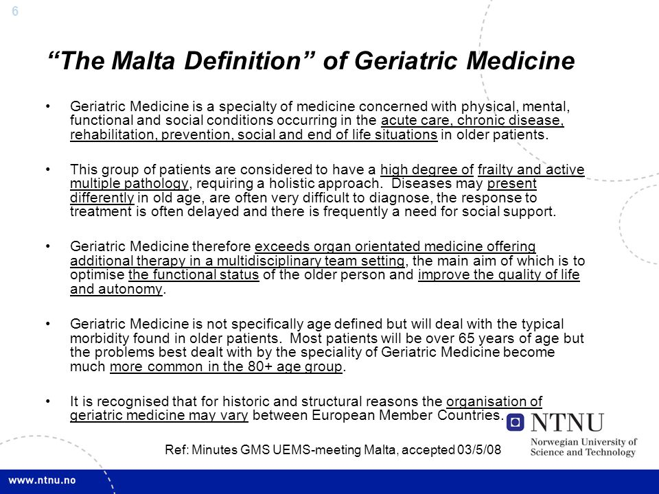 """6 """"The Malta Definition"""" of Geriatric Medicine Geriatric Medicine is a specialty of medicine concerned with physical, mental, functional and social co"""