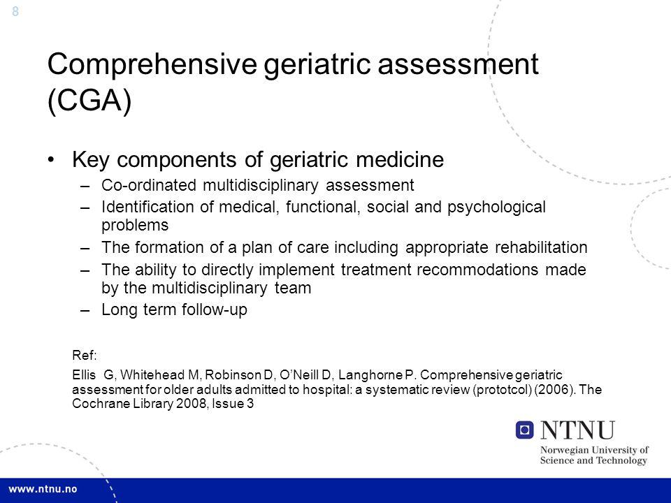 8 Comprehensive geriatric assessment (CGA) Key components of geriatric medicine –Co-ordinated multidisciplinary assessment –Identification of medical,
