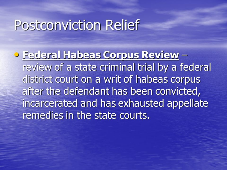 Postconviction Relief Federal Habeas Corpus Review – review of a state criminal trial by a federal district court on a writ of habeas corpus after the