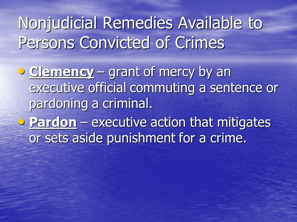 Nonjudicial Remedies Available to Persons Convicted of Crimes Clemency – grant of mercy by an executive official commuting a sentence or pardoning a c