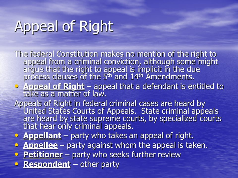 Appeal of Right The federal Constitution makes no mention of the right to appeal from a criminal conviction, although some might argue that the right