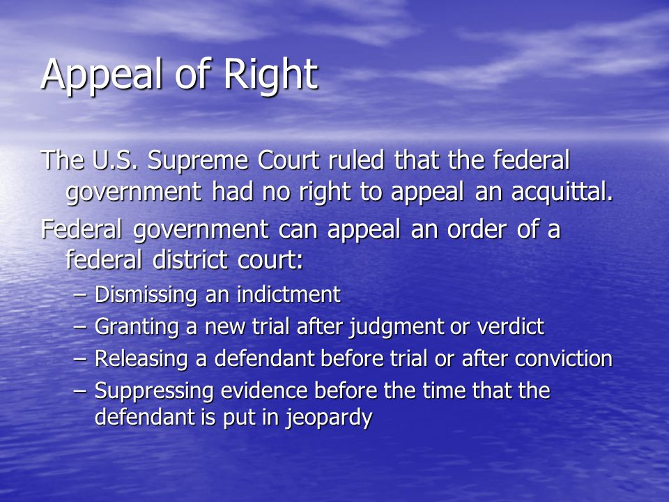 Appeal of Right The U.S. Supreme Court ruled that the federal government had no right to appeal an acquittal. Federal government can appeal an order o