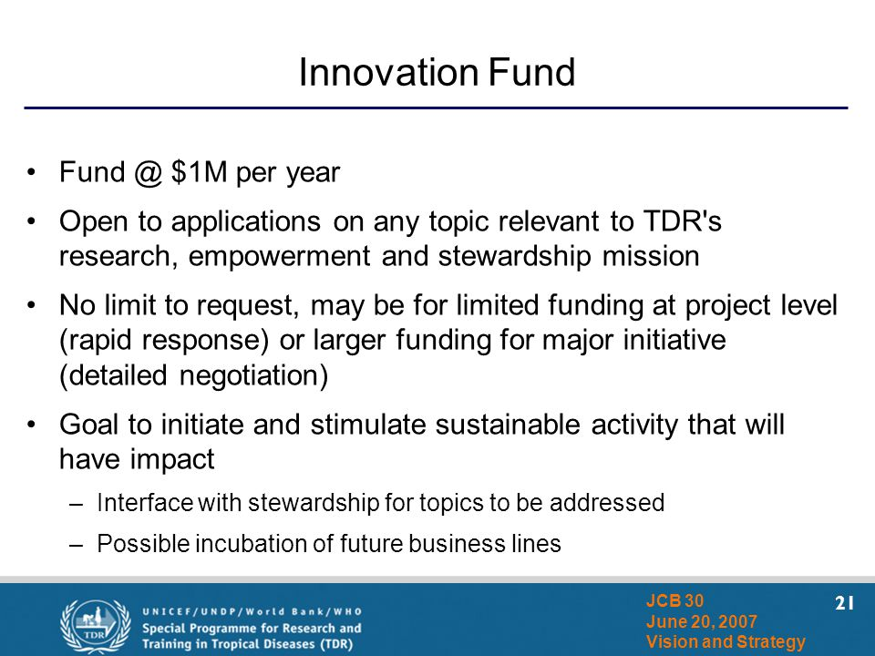 21 JCB 30 June 20, 2007 Vision and Strategy Innovation Fund Fund @ $1M per year Open to applications on any topic relevant to TDR's research, empowerm