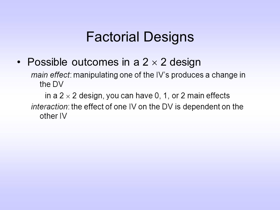 Factorial Designs Possible outcomes in a 2  2 design main effect: manipulating one of the IV's produces a change in the DV in a 2  2 design, you can