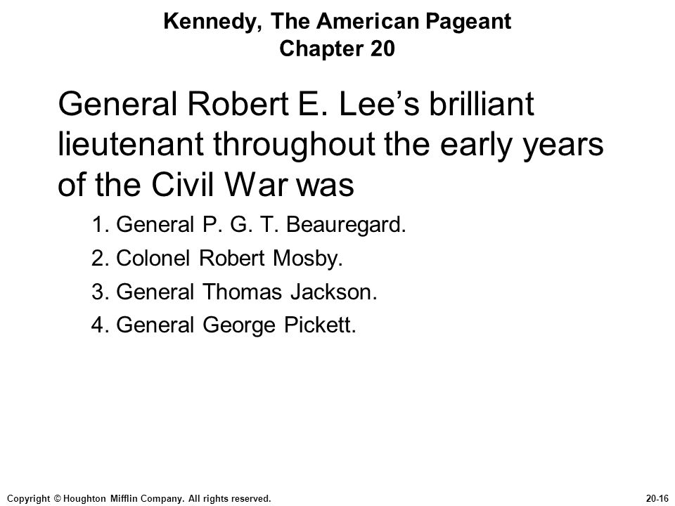 Copyright © Houghton Mifflin Company. All rights reserved.20-16 Kennedy, The American Pageant Chapter 20 General Robert E. Lee's brilliant lieutenant