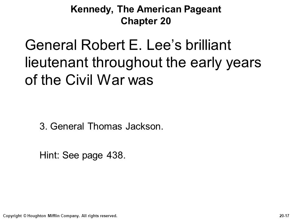 Copyright © Houghton Mifflin Company. All rights reserved.20-17 Kennedy, The American Pageant Chapter 20 General Robert E. Lee's brilliant lieutenant