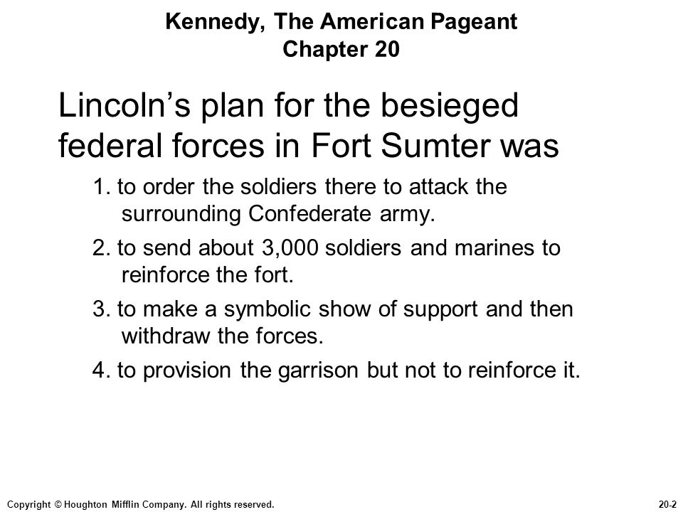 Copyright © Houghton Mifflin Company. All rights reserved.20-2 Kennedy, The American Pageant Chapter 20 Lincoln's plan for the besieged federal forces