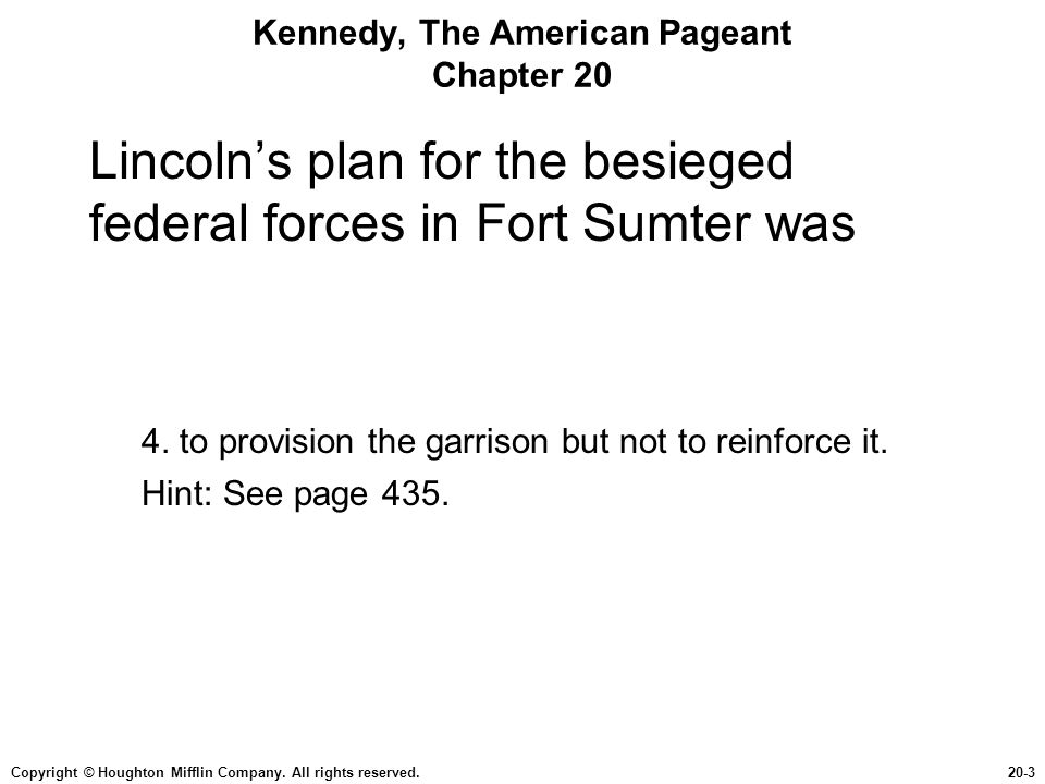 Copyright © Houghton Mifflin Company. All rights reserved.20-3 Kennedy, The American Pageant Chapter 20 Lincoln's plan for the besieged federal forces
