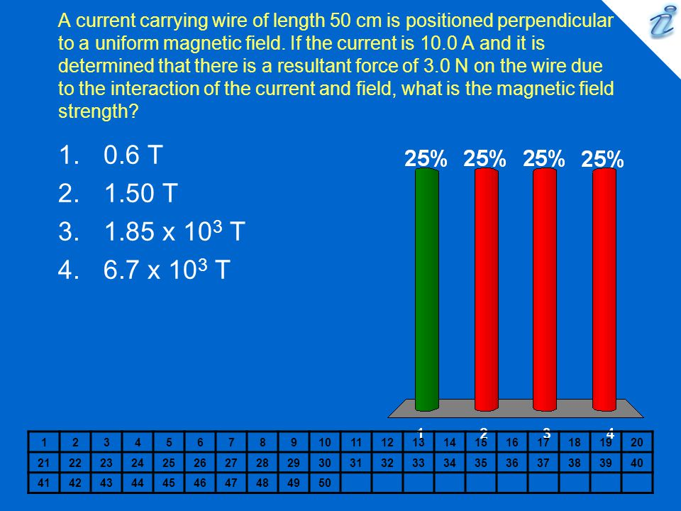 A current carrying wire of length 50 cm is positioned perpendicular to a uniform magnetic field. If the current is 10.0 A and it is determined that th