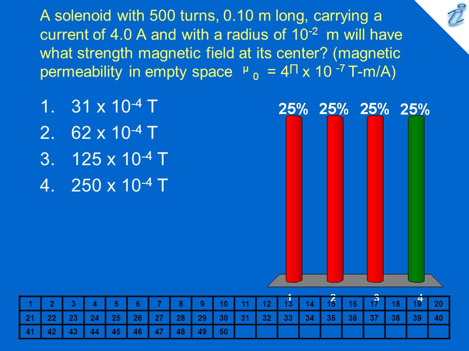 A solenoid with 500 turns, 0.10 m long, carrying a current of 4.0 A and with a radius of 10 -2 m will have what strength magnetic field at its center?