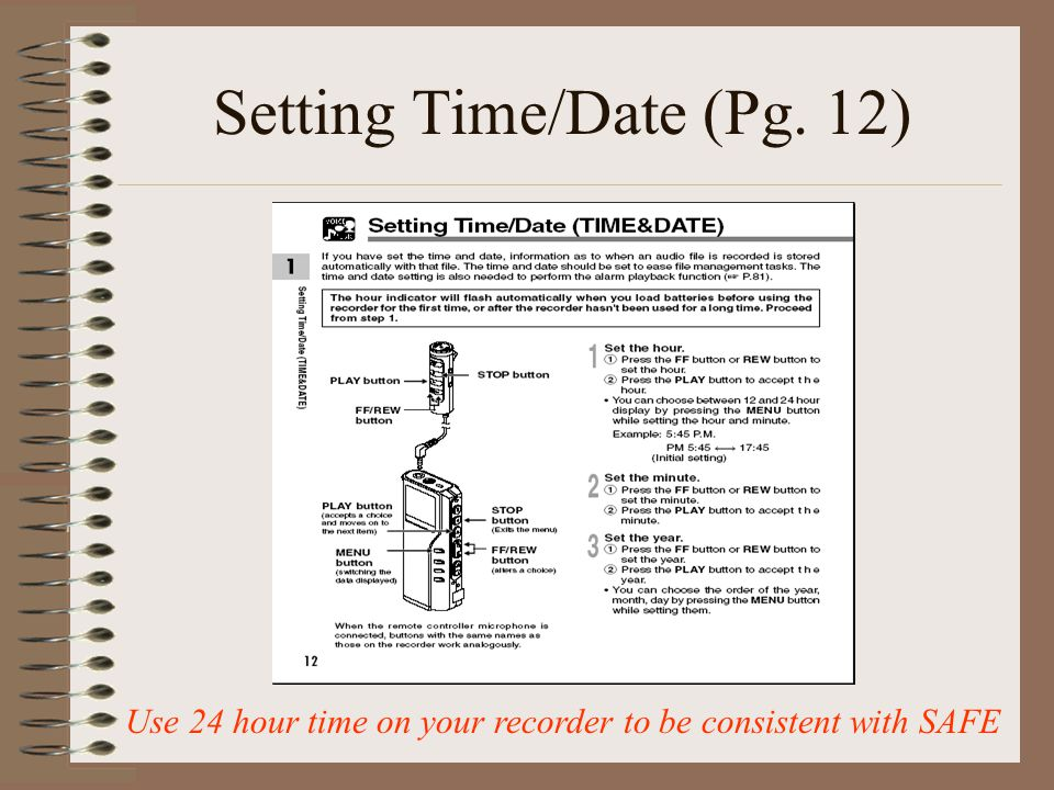 Setting Time/Date (Pg. 12) Use 24 hour time on your recorder to be consistent with SAFE