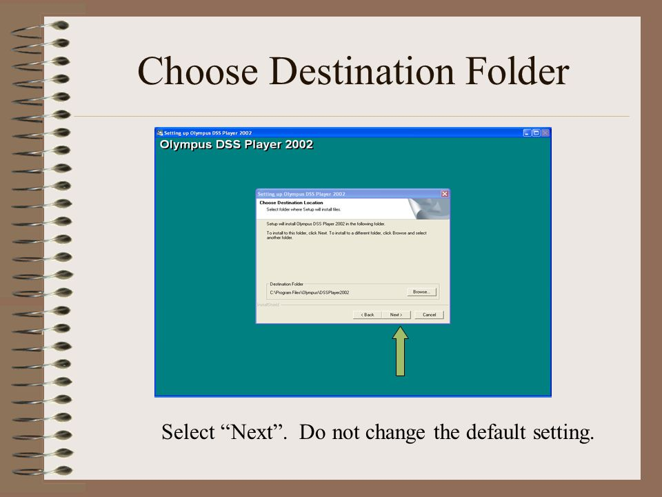 Choose Destination Folder Select Next . Do not change the default setting.