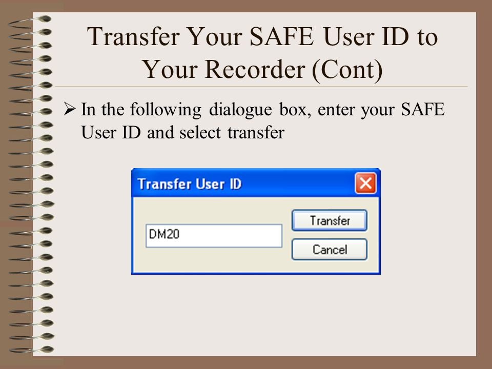 Transfer Your SAFE User ID to Your Recorder (Cont)  In the following dialogue box, enter your SAFE User ID and select transfer
