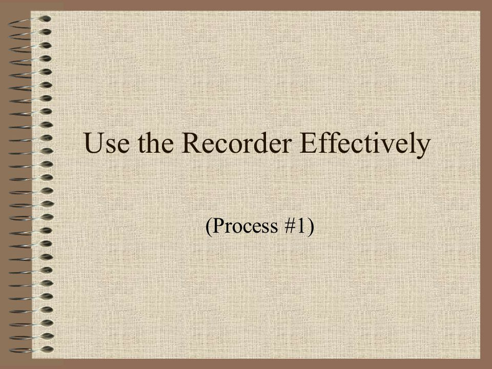 Use the Recorder Effectively (Process #1)