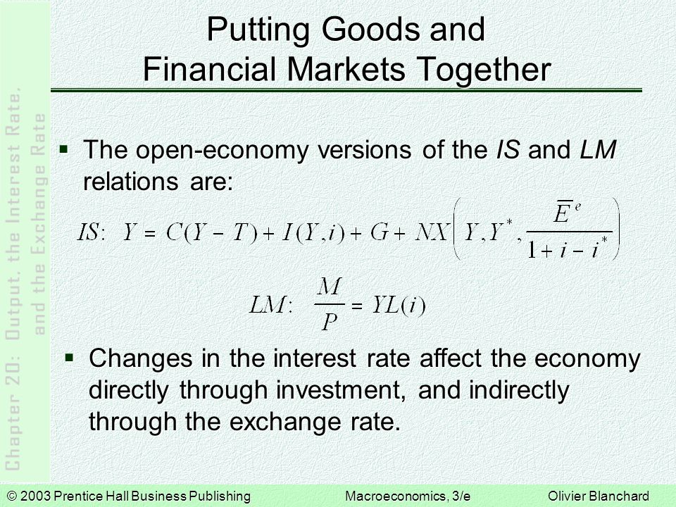 © 2003 Prentice Hall Business PublishingMacroeconomics, 3/e Olivier Blanchard Putting Goods and Financial Markets Together  The open-economy versions of the IS and LM relations are:  Changes in the interest rate affect the economy directly through investment, and indirectly through the exchange rate.