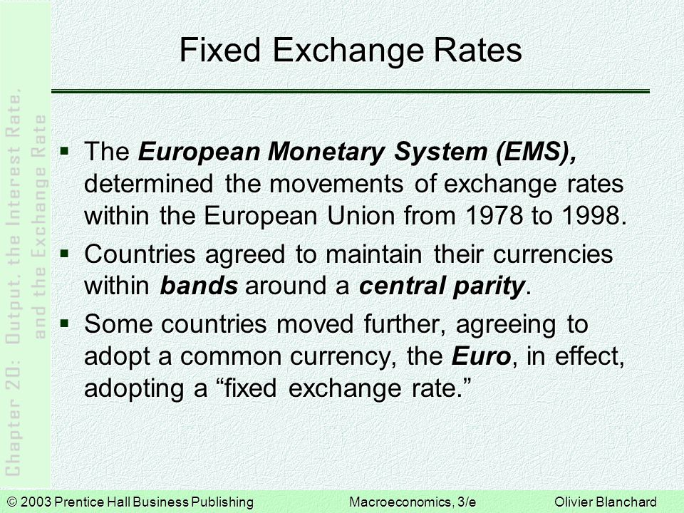 © 2003 Prentice Hall Business PublishingMacroeconomics, 3/e Olivier Blanchard Fixed Exchange Rates  The European Monetary System (EMS), determined the movements of exchange rates within the European Union from 1978 to 1998.