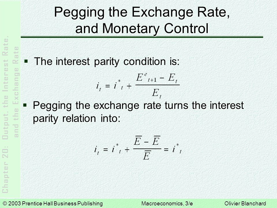 © 2003 Prentice Hall Business PublishingMacroeconomics, 3/e Olivier Blanchard Pegging the Exchange Rate, and Monetary Control  The interest parity condition is:  Pegging the exchange rate turns the interest parity relation into: