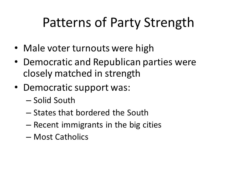 Patterns of Party Strength (cont.) Republican support was: – Rural areas – Small-town New England – PA – Upper Midwest – Native-born Protestants
