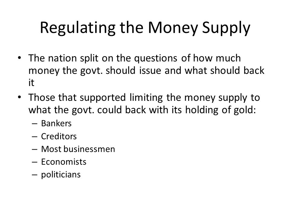 Regulating the Money Supply (cont.) Debt-ridden southern and western farmers wanted: – Larger money supply – Retention of the unbacked Civil War currency (greenbacks) – The issuing of notes backed by silver and gold – The minting of silver coins They believed this larger money supply would raise falling farm prices and make it easier to pay off debts