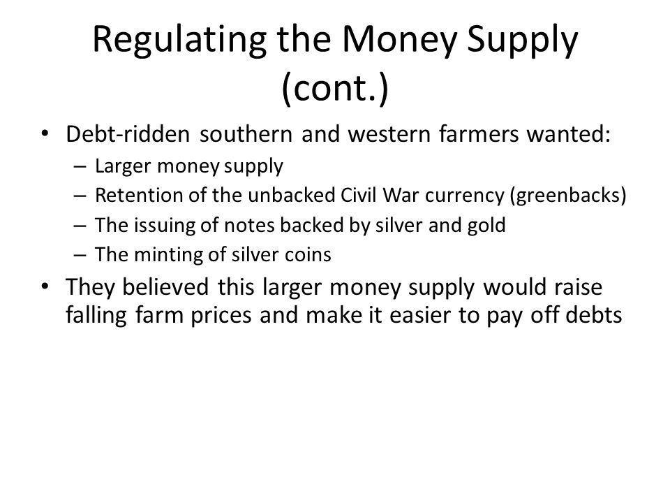 Regulating the Money Supply (cont.) In the 1870's, the Greenback Party tried to further the increased money supply idea – Even after the Party's demise, debtor groups continued to demand a larger money supply 1890 Sherman Silver Purchase Act – Called for the U.S.
