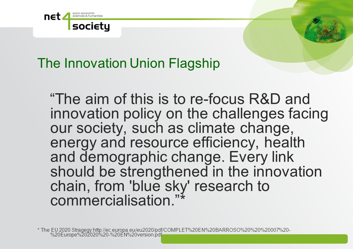 The Innovation Union Flagship The aim of this is to re-focus R&D and innovation policy on the challenges facing our society, such as climate change, energy and resource efficiency, health and demographic change.