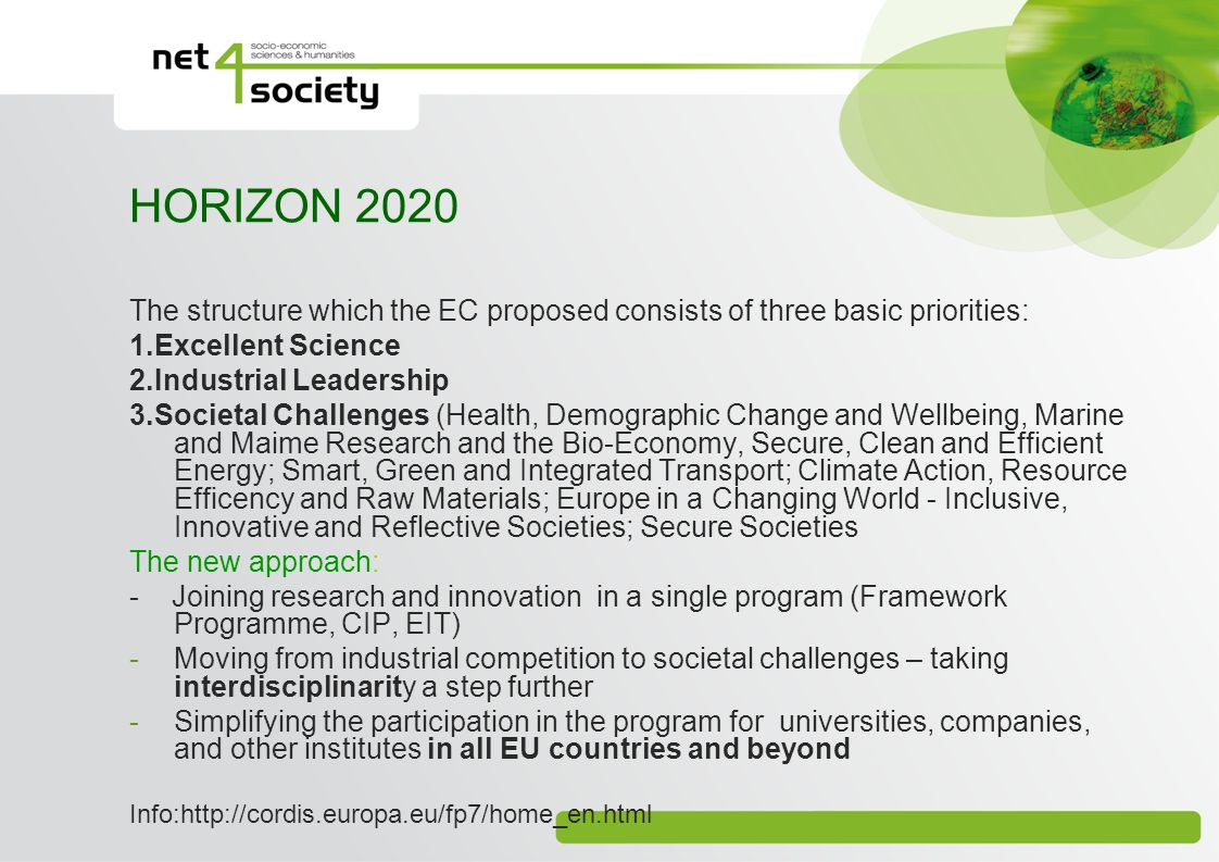 HORIZON 2020 The structure which the EC proposed consists of three basic priorities: 1.Excellent Science 2.Industrial Leadership 3.Societal Challenges (Health, Demographic Change and Wellbeing, Marine and Maime Research and the Bio-Economy, Secure, Clean and Efficient Energy; Smart, Green and Integrated Transport; Climate Action, Resource Efficency and Raw Materials; Europe in a Changing World - Inclusive, Innovative and Reflective Societies; Secure Societies The new approach: - Joining research and innovation in a single program (Framework Programme, CIP, EIT) -Moving from industrial competition to societal challenges – taking interdisciplinarity a step further -Simplifying the participation in the program for universities, companies, and other institutes in all EU countries and beyond Info:http://cordis.europa.eu/fp7/home_en.html